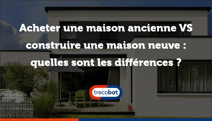 maison ancienne vs maison neuve
