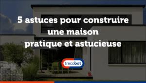 5 astuces pour construire une maison pratique et astucieuse