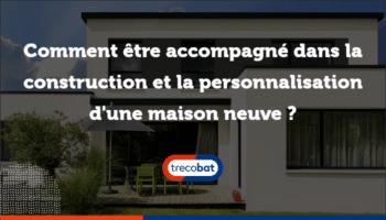 Comment être accompagné dans la construction et la personnalisation d'une maison neuve ?